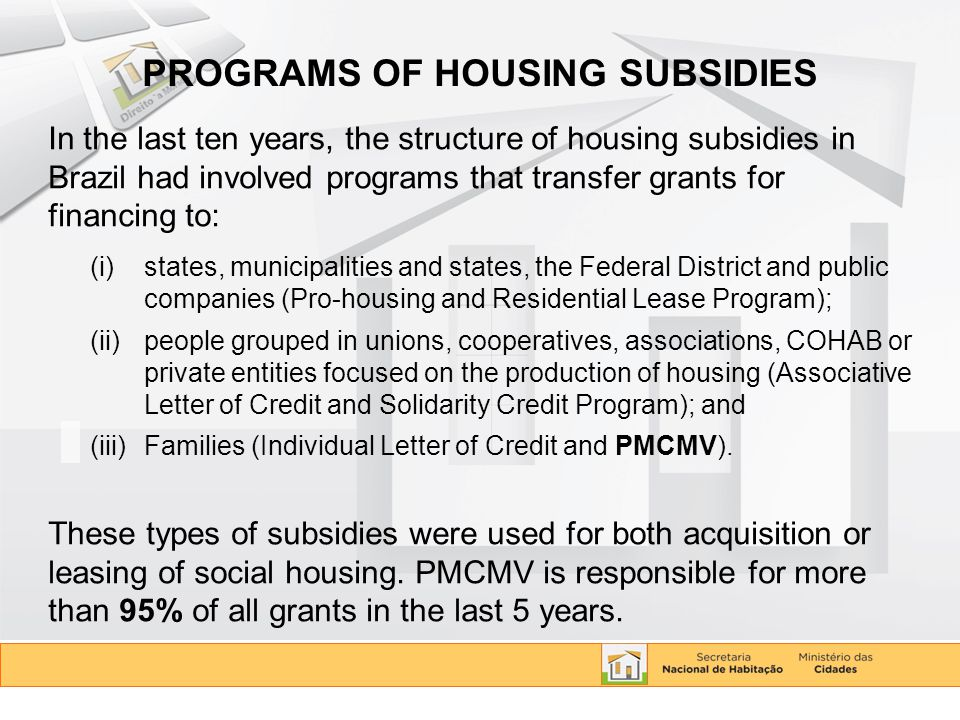 PROGRAMS OF HOUSING SUBSIDIES In the last ten years, the structure of housing subsidies in Brazil had involved programs that transfer grants for financing to: (i)states, municipalities and states, the Federal District and public companies (Pro-housing and Residential Lease Program); (ii)people grouped in unions, cooperatives, associations, COHAB or private entities focused on the production of housing (Associative Letter of Credit and Solidarity Credit Program); and (iii)Families (Individual Letter of Credit and PMCMV).