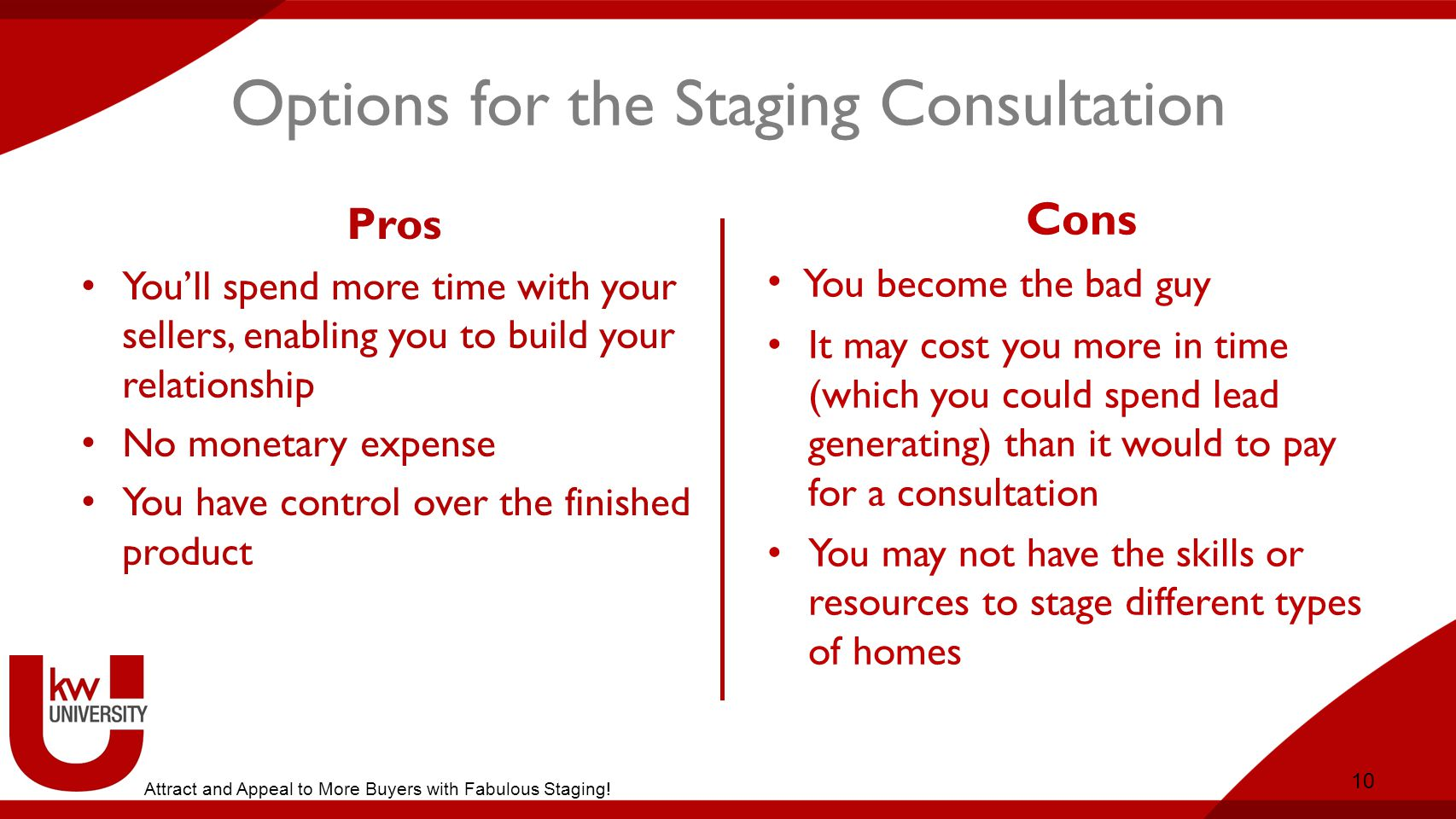 Options for the Staging Consultation Pros You'll spend more time with your sellers, enabling you to build your relationship No monetary expense You have control over the finished product 10 Cons You become the bad guy It may cost you more in time (which you could spend lead generating) than it would to pay for a consultation You may not have the skills or resources to stage different types of homes Option 1: Do It Yourself Attract and Appeal to More Buyers with Fabulous Staging!