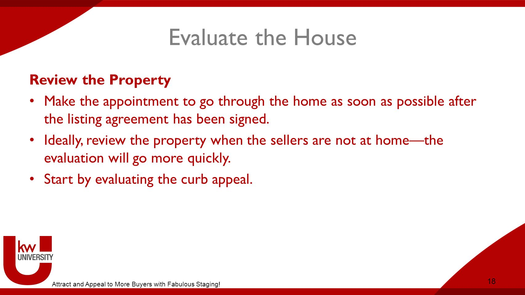 Evaluate the House Review the Property Make the appointment to go through the home as soon as possible after the listing agreement has been signed.