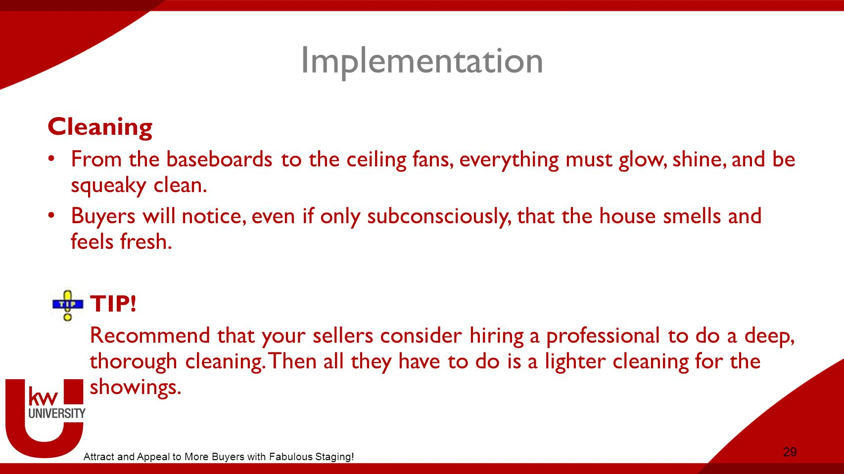 Implementation Cleaning From the baseboards to the ceiling fans, everything must glow, shine, and be squeaky clean.