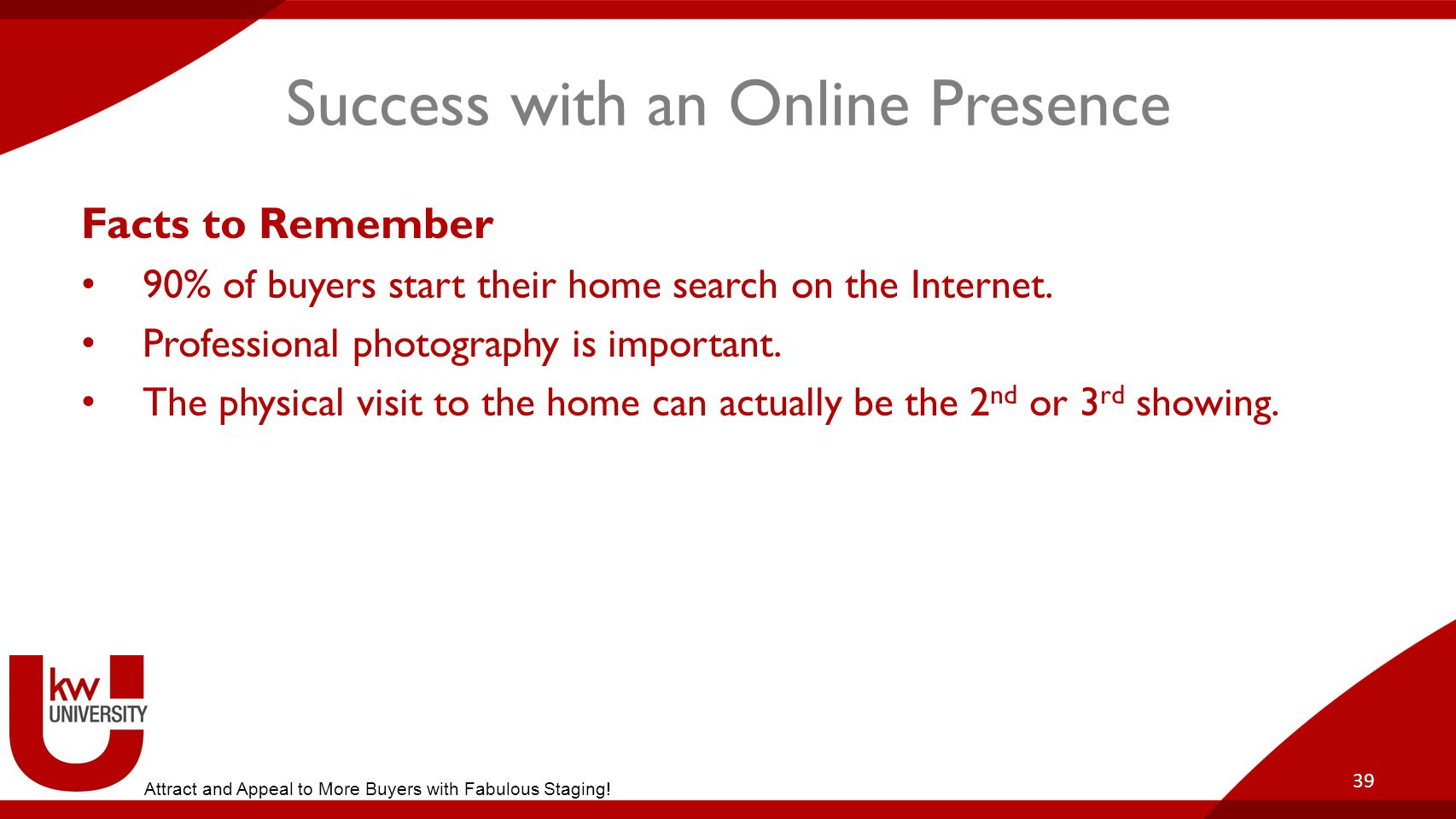 Success with an Online Presence Facts to Remember 90% of buyers start their home search on the Internet.