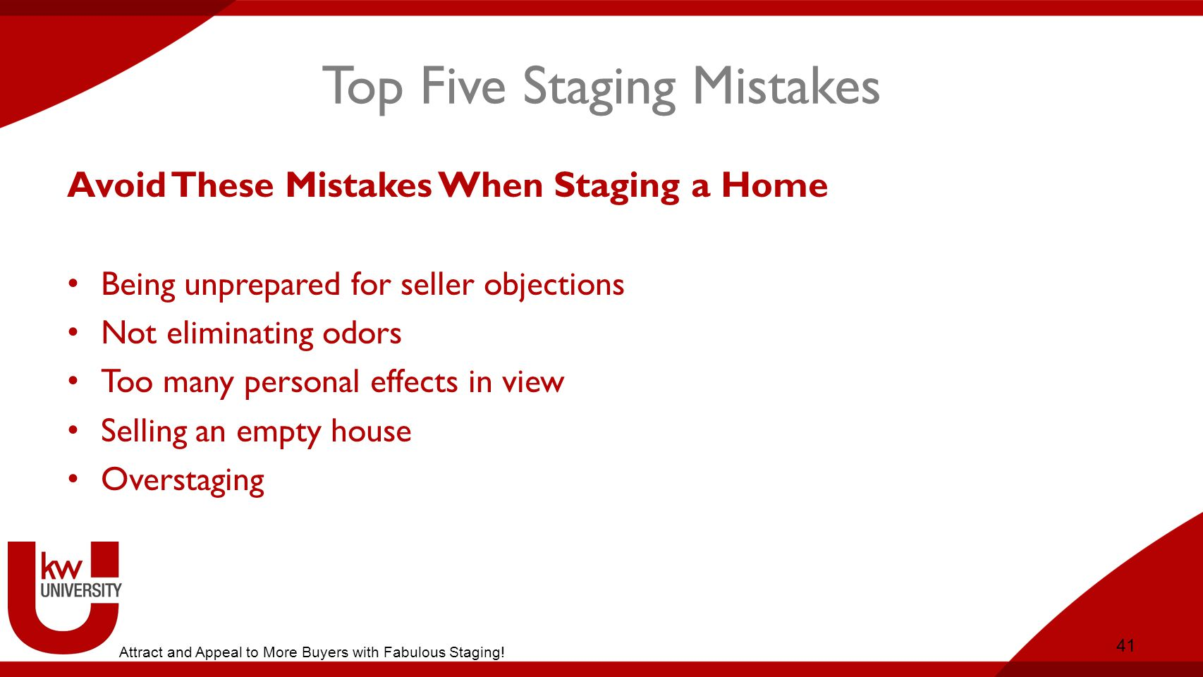 Top Five Staging Mistakes Avoid These Mistakes When Staging a Home Being unprepared for seller objections Not eliminating odors Too many personal effects in view Selling an empty house Overstaging 41 Attract and Appeal to More Buyers with Fabulous Staging!