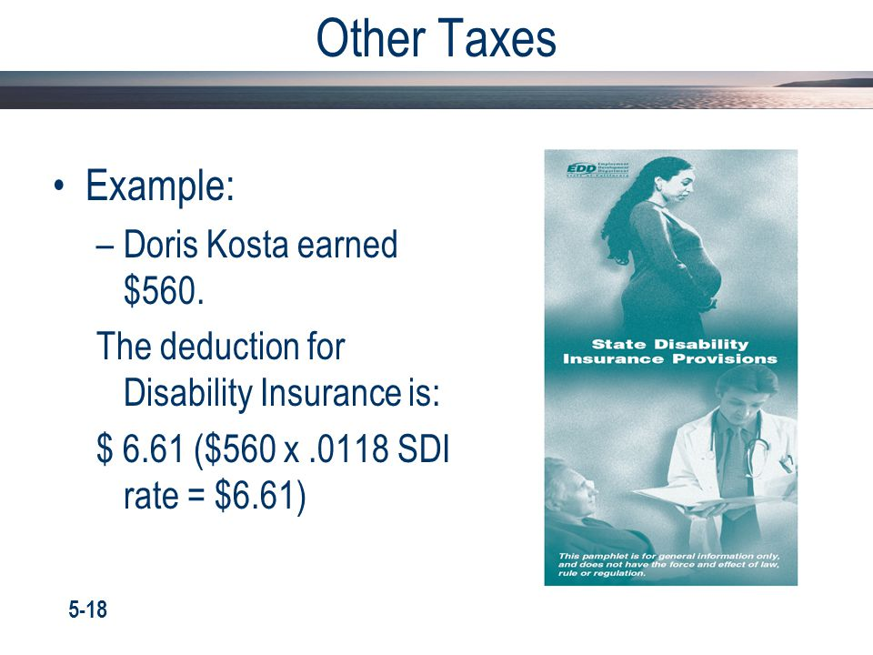 Other Taxes Example: –Doris Kosta earned $560. The deduction for Disability Insurance is: $ 6.61 ($560 x.0118 SDI rate = $6.61) 5-18