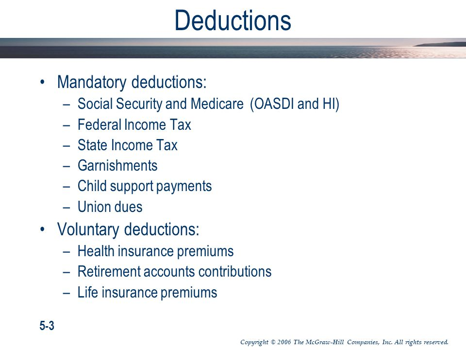Deductions Mandatory deductions: –Social Security and Medicare (OASDI and HI) –Federal Income Tax –State Income Tax –Garnishments –Child support payme