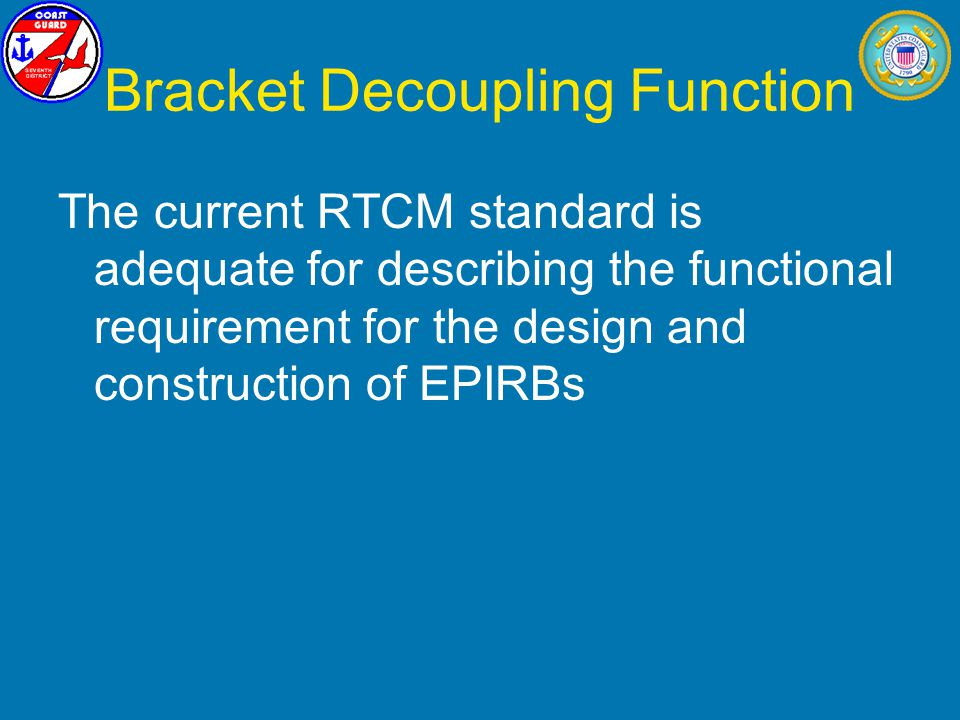 Bracket Decoupling Function The current RTCM standard is adequate for describing the functional requirement for the design and construction of EPIRBs