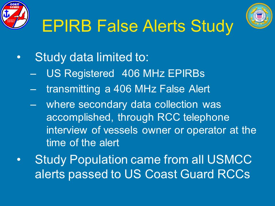 EPIRB False Alerts Study Study data limited to: –US Registered 406 MHz EPIRBs –transmitting a 406 MHz False Alert –where secondary data collection was accomplished, through RCC telephone interview of vessels owner or operator at the time of the alert Study Population came from all USMCC alerts passed to US Coast Guard RCCs
