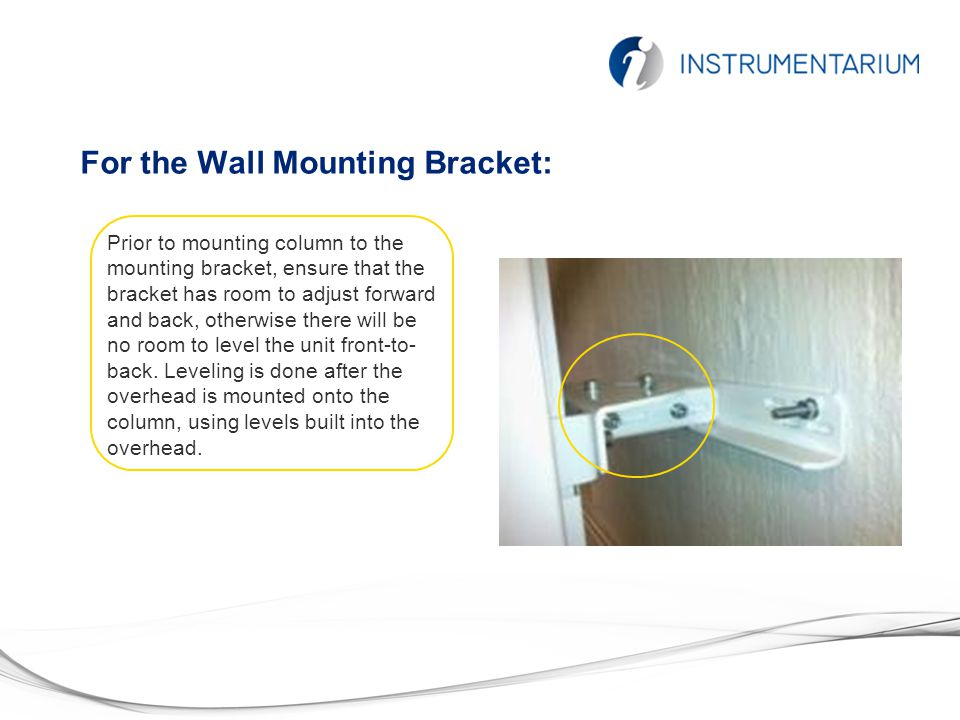 For the Wall Mounting Bracket: Prior to mounting column to the mounting bracket, ensure that the bracket has room to adjust forward and back, otherwise there will be no room to level the unit front-to- back.