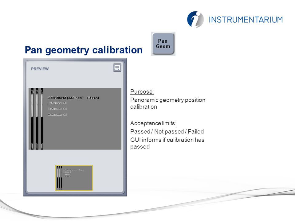 Pan geometry calibration Purpose: Panoramic geometry position calibration Acceptance limits: Passed / Not passed / Failed GUI informs if calibration has passed