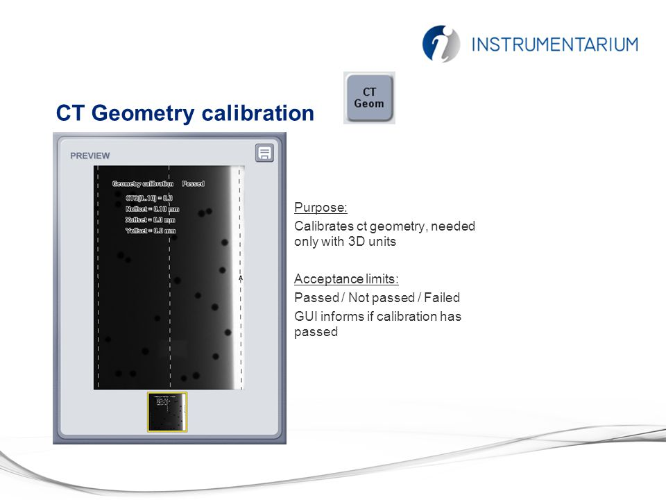 CT Geometry calibration Purpose: Calibrates ct geometry, needed only with 3D units Acceptance limits: Passed / Not passed / Failed GUI informs if calibration has passed