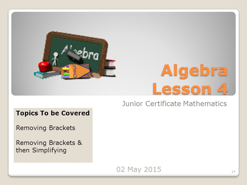 Algebra Lesson 4 Junior Certificate Mathematics 14 Topics To be Covered Removing Brackets Removing Brackets & then Simplifying 02 May 2015
