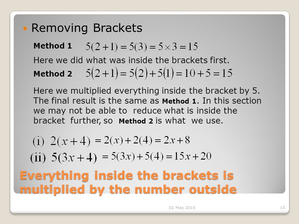 Everything inside the brackets is multiplied by the number outside Removing Brackets 15 Here we did what was inside the brackets first.