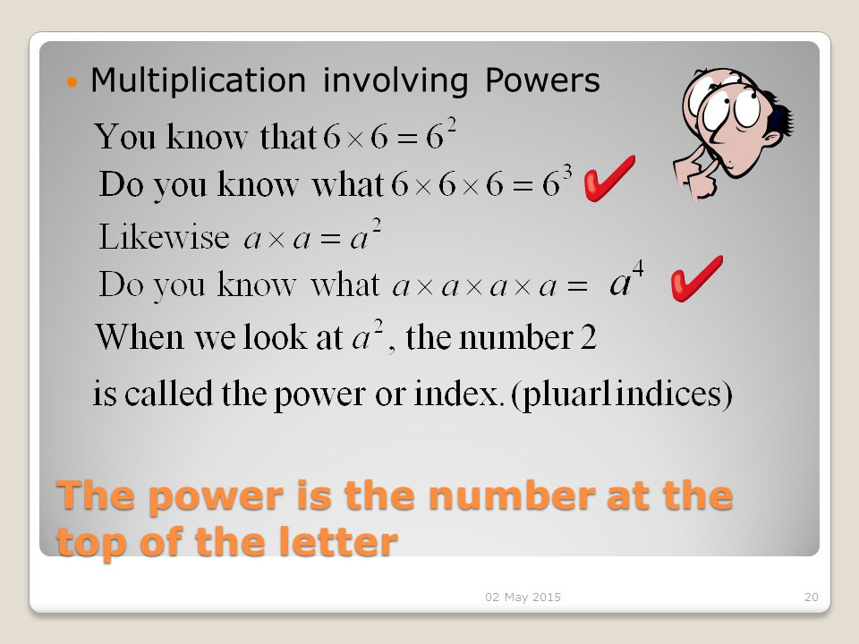 The power is the number at the top of the letter Multiplication involving Powers 2002 May 2015