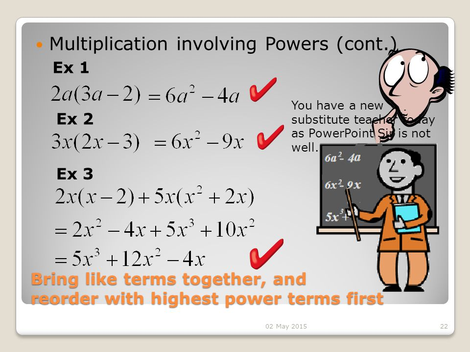 Bring like terms together, and reorder with highest power terms first Multiplication involving Powers (cont.) 22 Ex 1 Ex 2 Ex 3 You have a new substitute teacher today as PowerPoint Sir is not well.