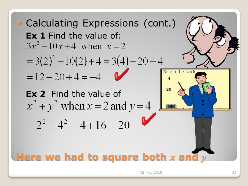 Here we had to square both x and y Calculating Expressions (cont.) 26 Ex 1 Find the value of: Ex 2 Find the value of Nice to be back 02 May 2015