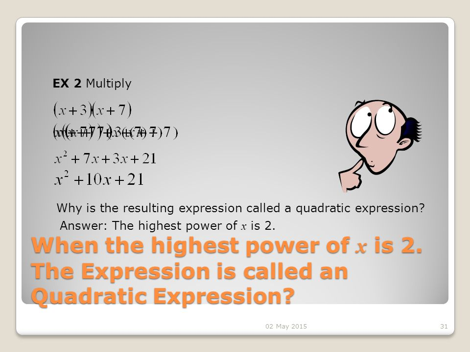 When the highest power of x is 2.The Expression is called an Quadratic Expression.