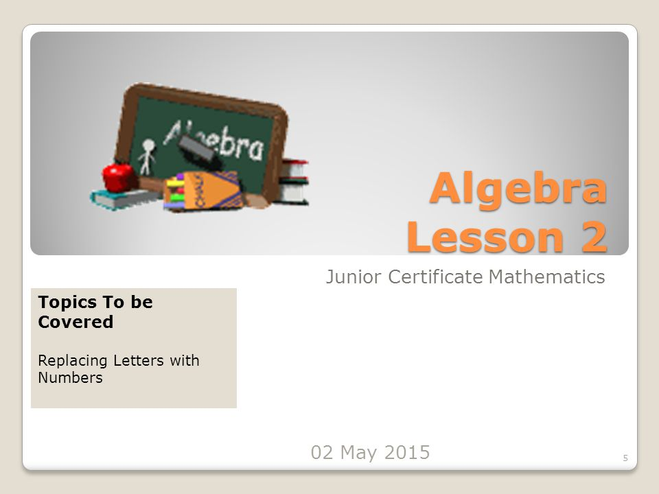 Algebra Lesson 2 Junior Certificate Mathematics 5 Topics To be Covered Replacing Letters with Numbers 02 May 2015