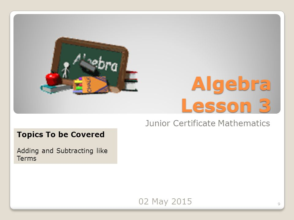 Algebra Lesson 3 Junior Certificate Mathematics 9 Topics To be Covered Adding and Subtracting like Terms 02 May 2015
