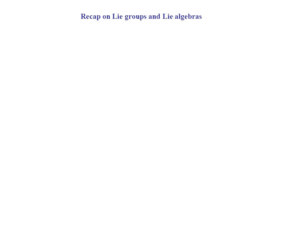 Recap on Lie groups and Lie algebras