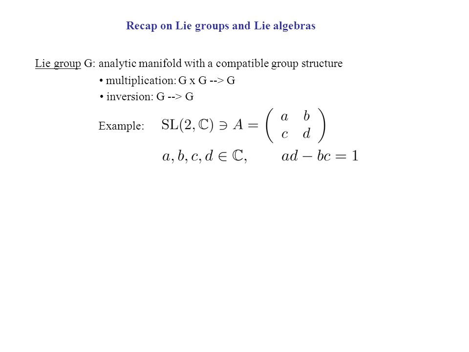 Recap on Lie groups and Lie algebras Lie group G: analytic manifold with a compatible group structure multiplication: G x G --> G inversion: G --> G Example:
