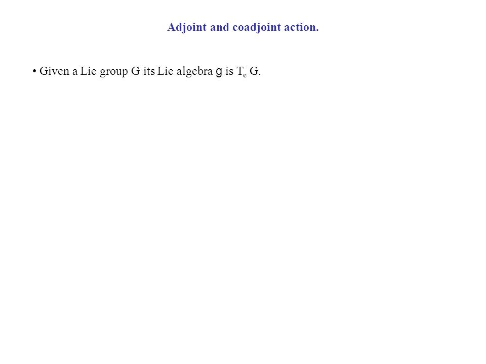 Given a Lie group G its Lie algebra g is T e G. Adjoint and coadjoint action.