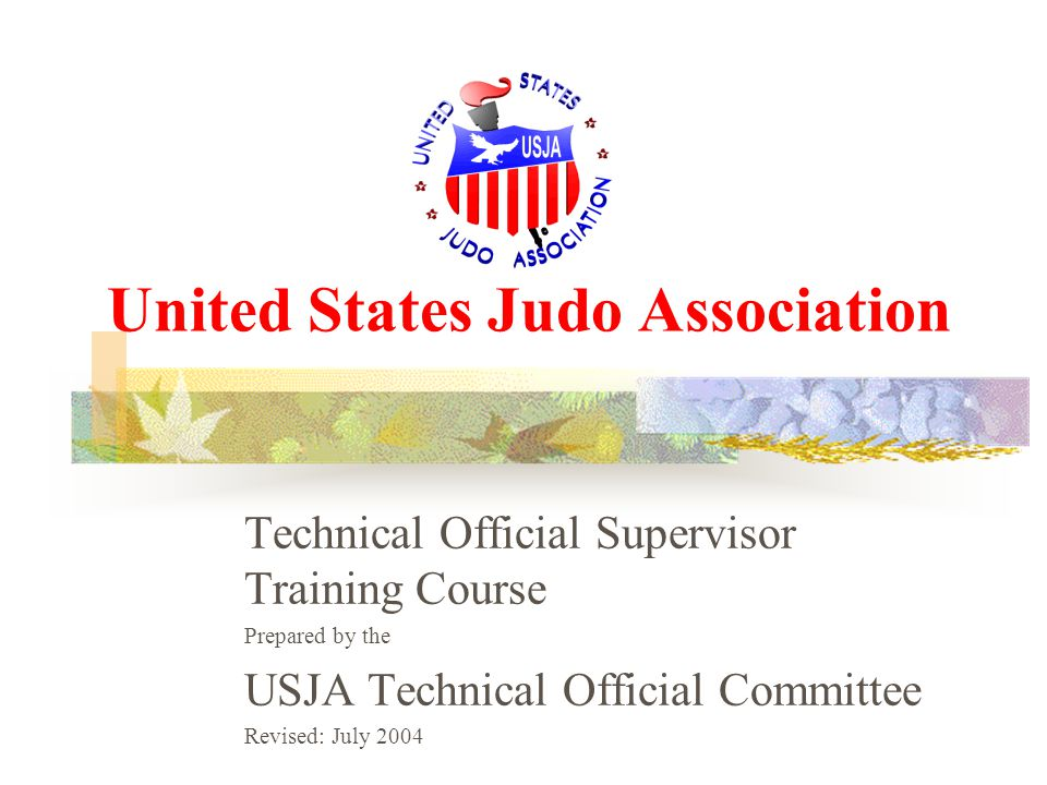 United States Judo Association Technical Official Supervisor Training Course Prepared by the USJA Technical Official Committee Revised: July 2004