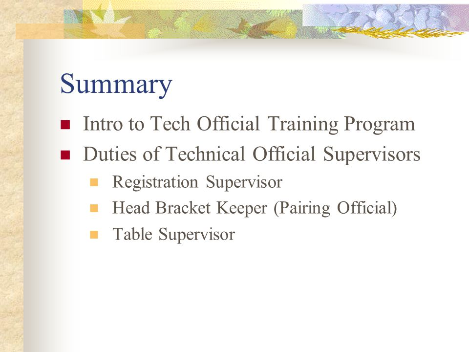 Summary Intro to Tech Official Training Program Duties of Technical Official Supervisors Registration Supervisor Head Bracket Keeper (Pairing Official) Table Supervisor
