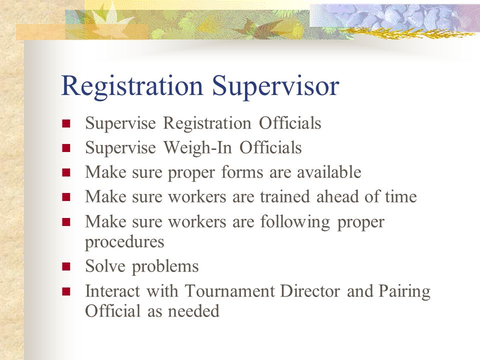 Registration Supervisor Supervise Registration Officials Supervise Weigh-In Officials Make sure proper forms are available Make sure workers are trained ahead of time Make sure workers are following proper procedures Solve problems Interact with Tournament Director and Pairing Official as needed