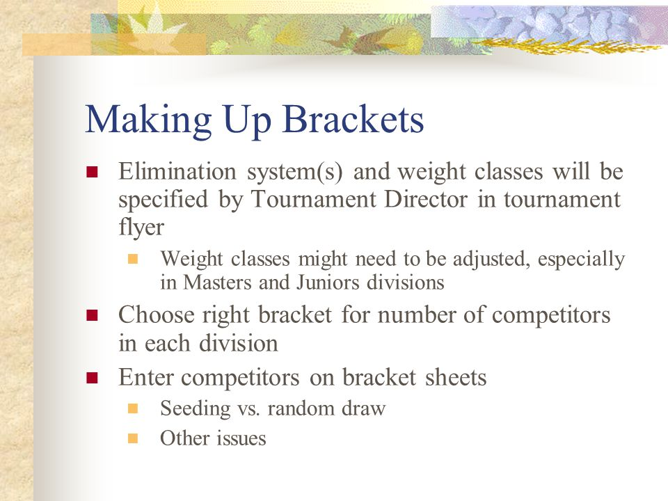 Making Up Brackets Elimination system(s) and weight classes will be specified by Tournament Director in tournament flyer Weight classes might need to be adjusted, especially in Masters and Juniors divisions Choose right bracket for number of competitors in each division Enter competitors on bracket sheets Seeding vs.