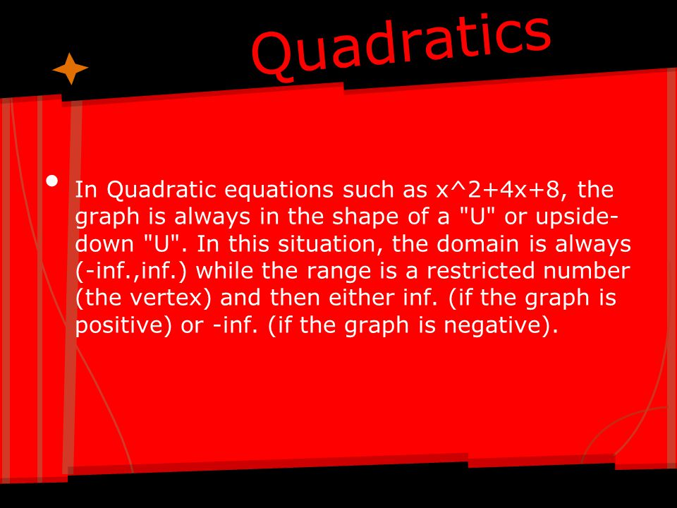 Quadratics In Quadratic equations such as x^2+4x+8, the graph is always in the shape of a
