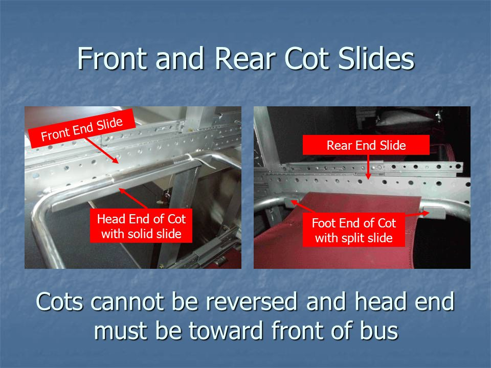 Front and Rear Cot Slides Cots cannot be reversed and head end must be toward front of bus Foot End of Cot with split slide Front End Slide Head End of Cot with solid slide Rear End Slide