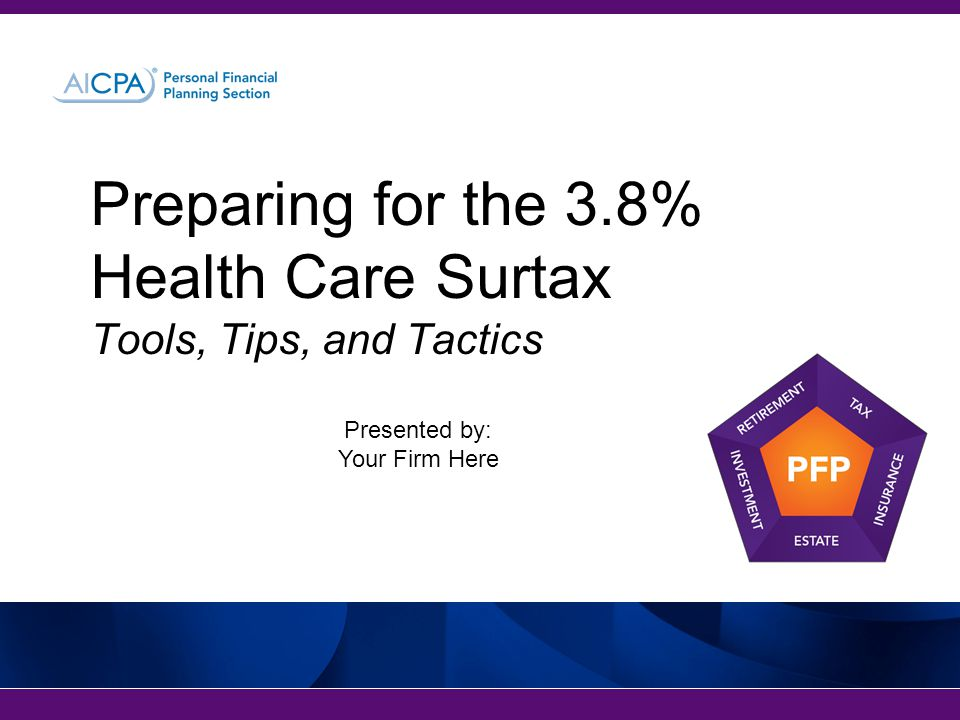 Preparing for the 3.8% Health Care Surtax Tools, Tips, and Tactics Presented by: Your Firm Here