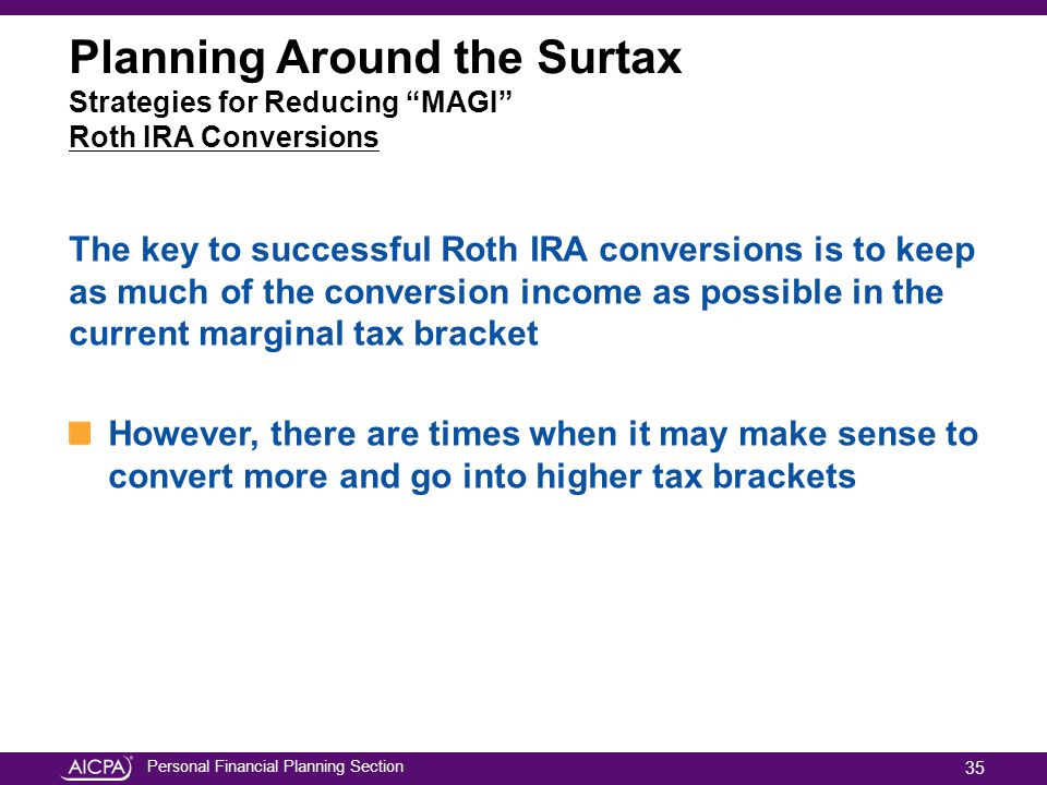 Personal Financial Planning Section Planning Around the Surtax Strategies for Reducing MAGI Roth IRA Conversions The key to successful Roth IRA conversions is to keep as much of the conversion income as possible in the current marginal tax bracket However, there are times when it may make sense to convert more and go into higher tax brackets 35