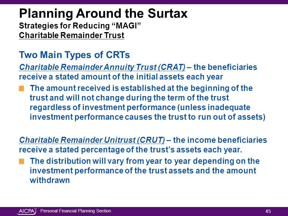 Personal Financial Planning Section Planning Around the Surtax Strategies for Reducing MAGI Charitable Remainder Trust Two Main Types of CRTs Charitable Remainder Annuity Trust (CRAT) – the beneficiaries receive a stated amount of the initial assets each year The amount received is established at the beginning of the trust and will not change during the term of the trust regardless of investment performance (unless inadequate investment performance causes the trust to run out of assets) Charitable Remainder Unitrust (CRUT) – the income beneficiaries receive a stated percentage of the trust's assets each year.