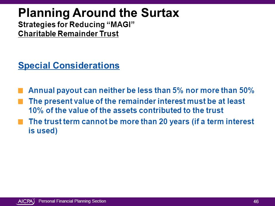 Personal Financial Planning Section Planning Around the Surtax Strategies for Reducing MAGI Charitable Remainder Trust Special Considerations Annual payout can neither be less than 5% nor more than 50% The present value of the remainder interest must be at least 10% of the value of the assets contributed to the trust The trust term cannot be more than 20 years (if a term interest is used) 46