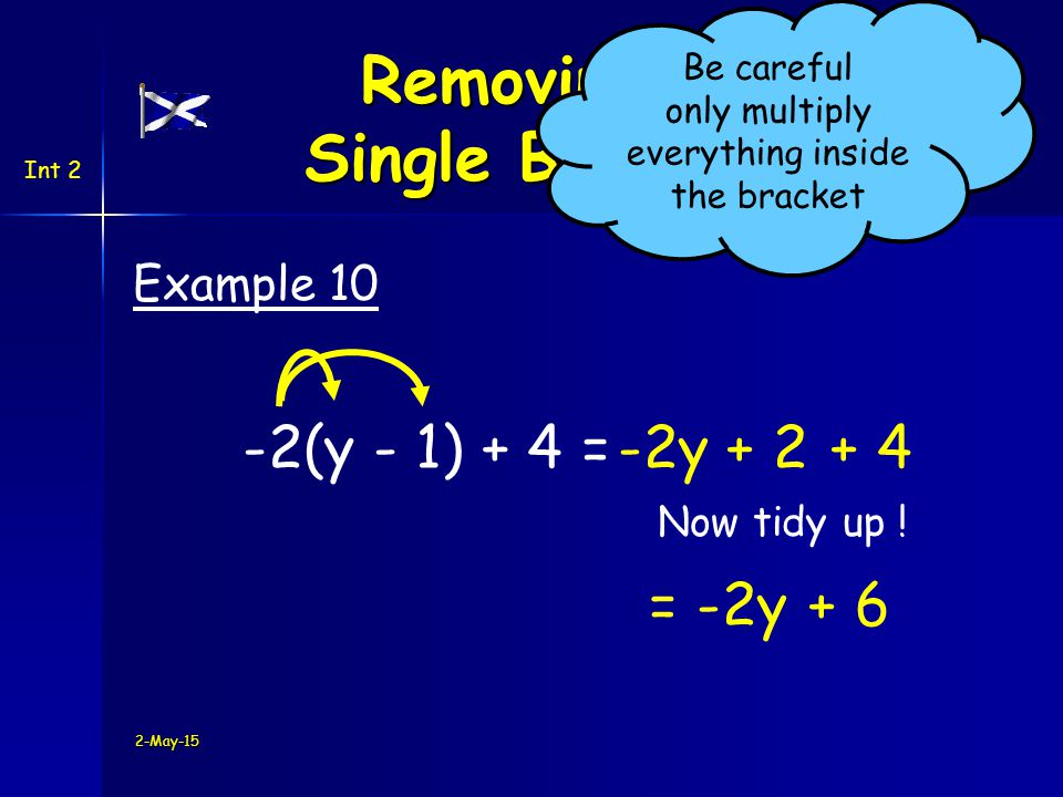 Int 2 -2(y - 1) + 4 =-2y + 4 Example 10 2-May-15 Removing a Single Bracket Be careful only multiply everything inside the bracket + 2 Now tidy up .