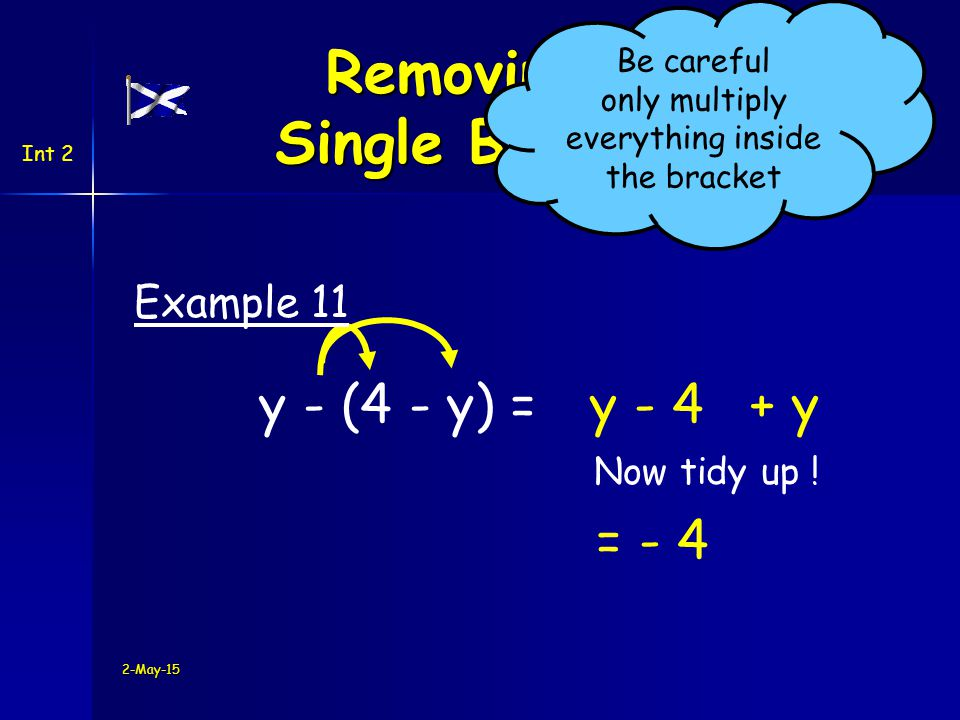 Int 2 y - (4 - y) =y + y Example 11 2-May-15 Removing a Single Bracket Be careful only multiply everything inside the bracket - 4 = - 4 Now tidy up !