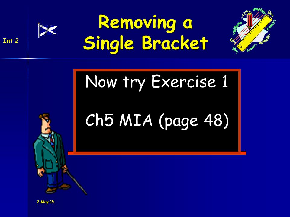 2-May-15 Now try Exercise 1 Ch5 MIA (page 48) Int 2 Removing a Single Bracket