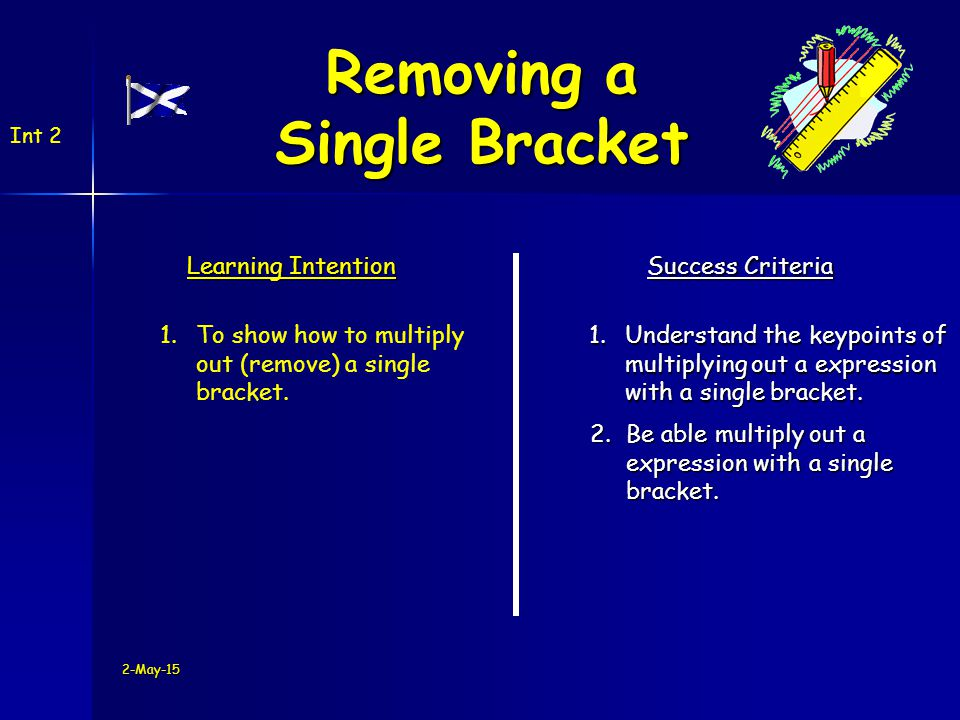 Int 2 3(b + 5) =3b + 15 Example 1 4(w - 2) =4w - 8 Example 2 2-May-15 Removing a Single Bracket