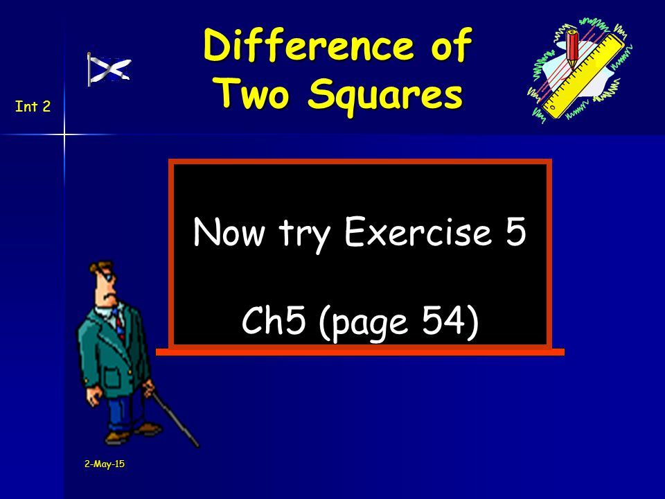 2-May-15 Now try Exercise 5 Ch5 (page 54) Difference of Two Squares Int 2
