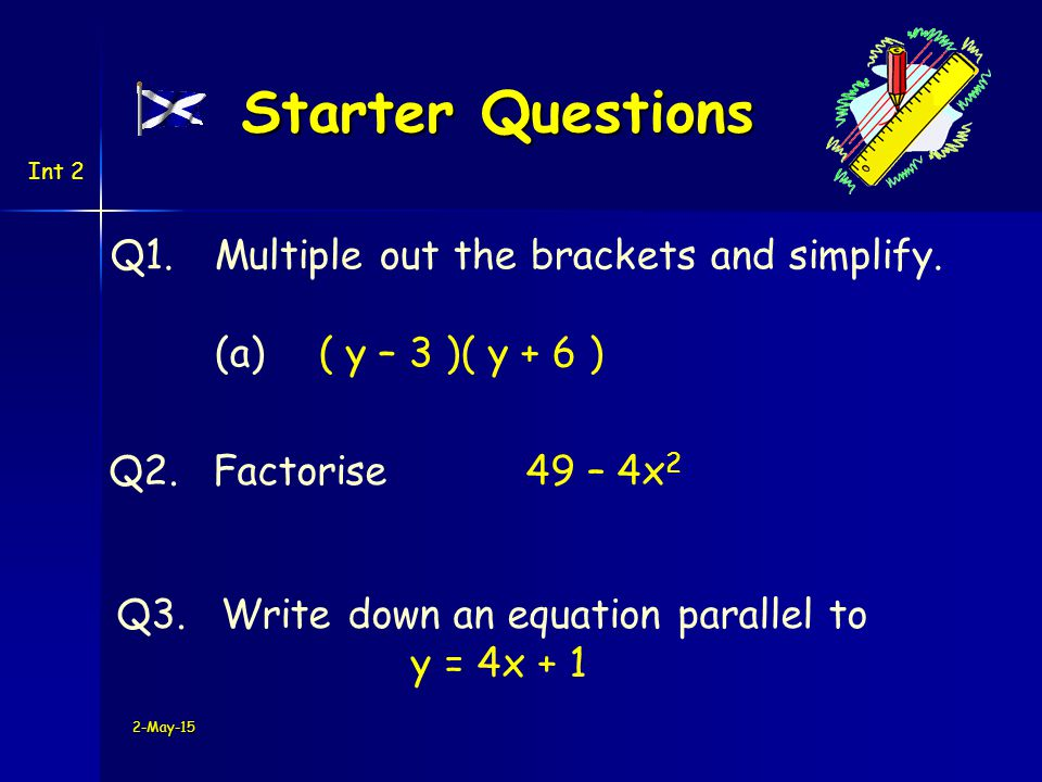 2-May-15 Starter Questions Q1.Multiple out the brackets and simplify.