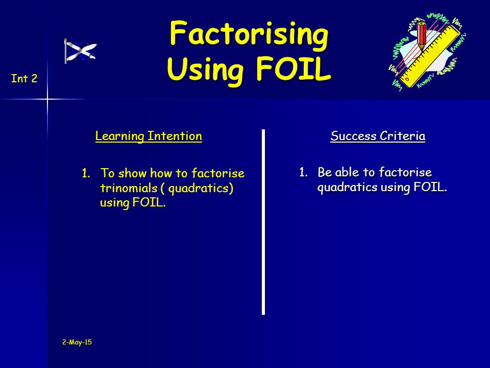 2-May-15 Learning Intention Success Criteria 1.Be able to factorise quadratics using FOIL.