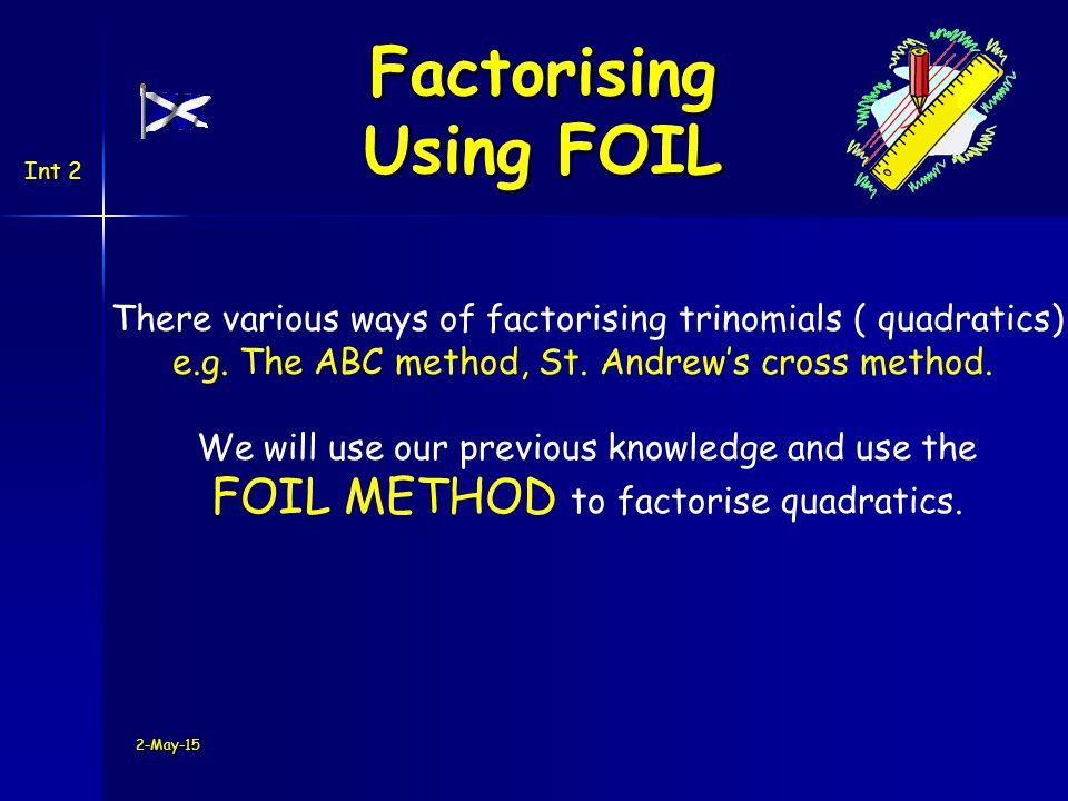 2-May-15 Factorising Using FOIL Int 2 There various ways of factorising trinomials ( quadratics) e.g.