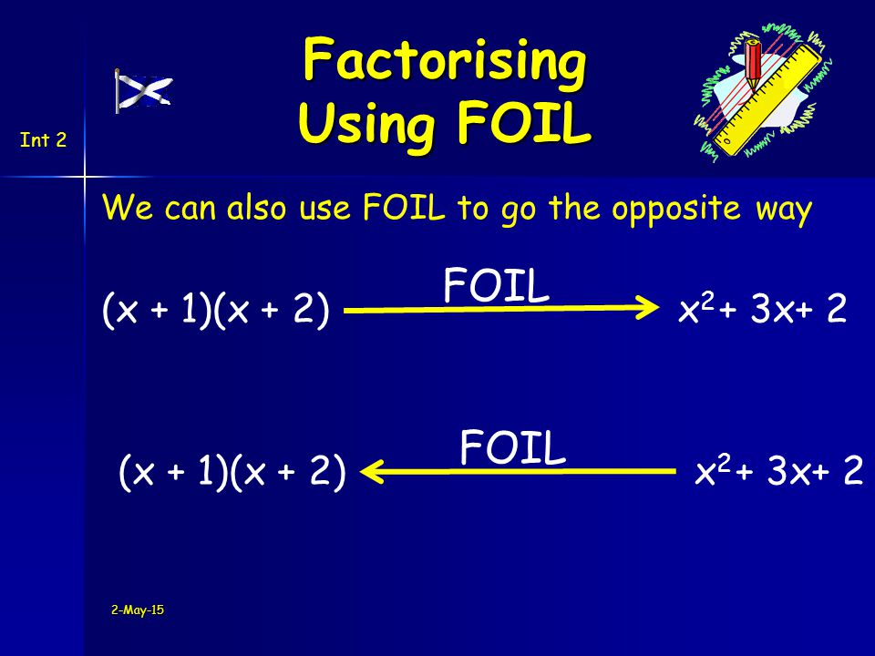 Int 2 (x + 1)(x + 2)x2x2 + 3x We can also use FOIL to go the opposite way 2-May-15 + 2 FOIL (x + 1)(x + 2) x2x2 + 3x + 2 FOIL Factorising Using FOIL