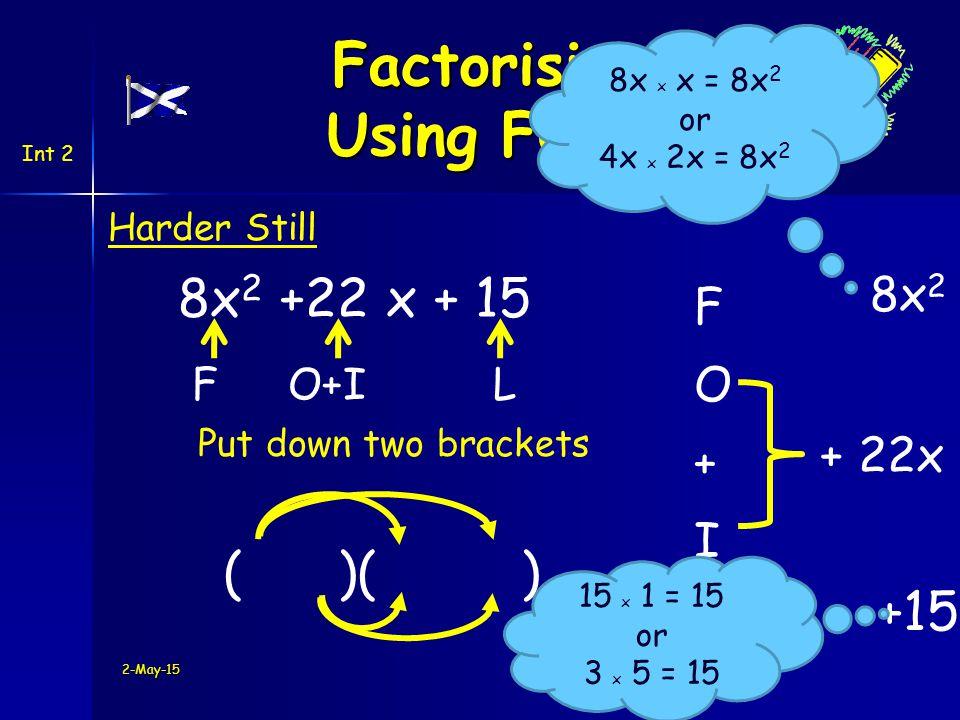 Int 2 Harder Still + 22x ( )( ) 2-May-15 Put down two brackets 8x 2 +22 x + 15 8x 2 +15 FO+I L Factorising Using FOIL 8x x x = 8x 2 or 4x x 2x = 8x 2 15 x 1 = 15 or 3 x 5 = 15