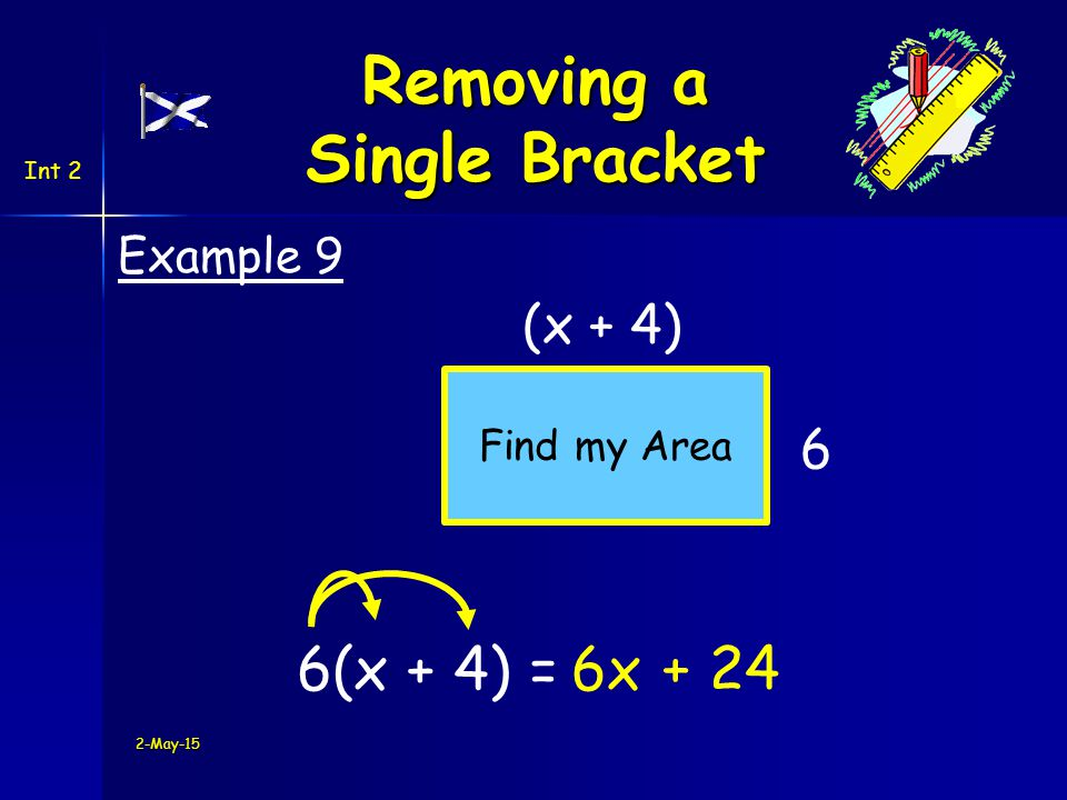 Int 2 8 +2(h + 3) =8 + 6 Example 10 2-May-15 Removing a Single Bracket Be careful only multiply everything inside the bracket + 2h Now tidy up .