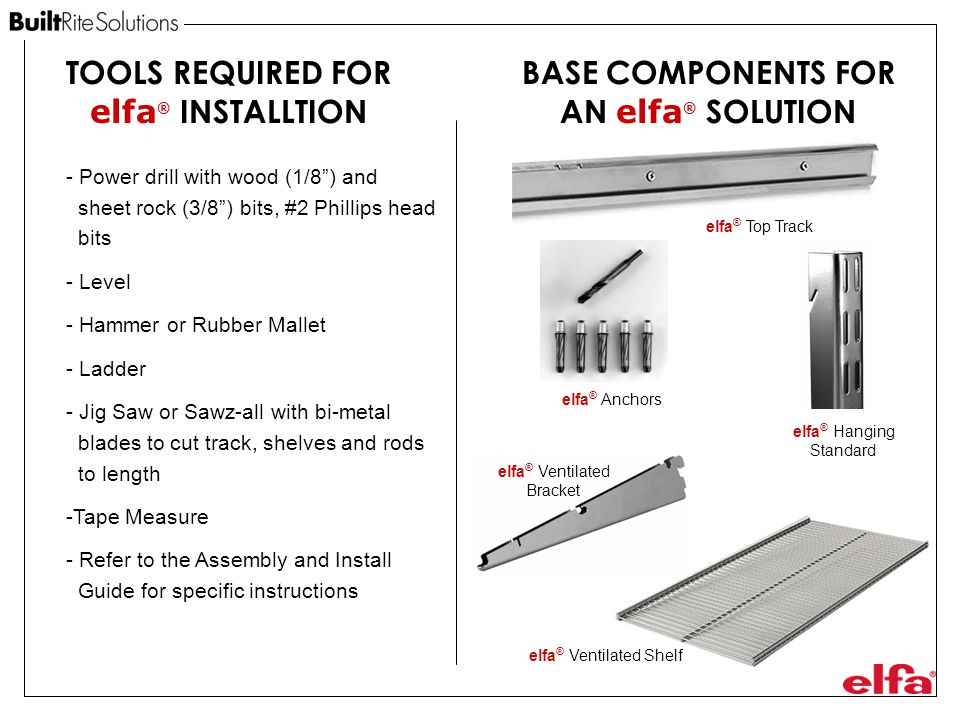 BASE COMPONENTS FOR AN elfa ® SOLUTION elfa ® Anchors elfa ® Hanging Standard elfa ® Top Track elfa ® Ventilated Bracket elfa ® Ventilated Shelf TOOLS REQUIRED FOR elfa ® INSTALLTION - Power drill with wood (1/8 ) and sheet rock (3/8 ) bits, #2 Phillips head bits - Level - Hammer or Rubber Mallet - Ladder - Jig Saw or Sawz-all with bi-metal blades to cut track, shelves and rods to length -Tape Measure - Refer to the Assembly and Install Guide for specific instructions