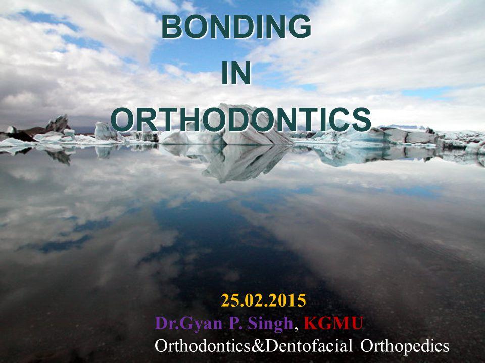 BONDINGIN ORTHODONTICS ORTHODONTICS 25.02.2015 Dr.Gyan P.