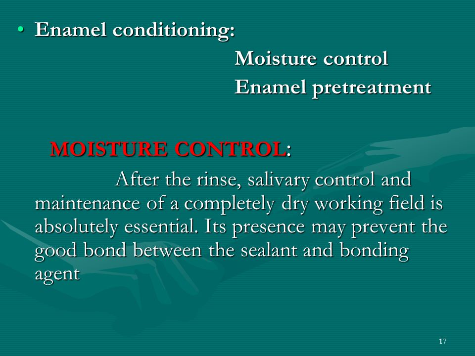 Enamel conditioning:Enamel conditioning: Moisture control Moisture control Enamel pretreatment Enamel pretreatment MOISTURE CONTROL : MOISTURE CONTROL : After the rinse, salivary control and maintenance of a completely dry working field is absolutely essential.
