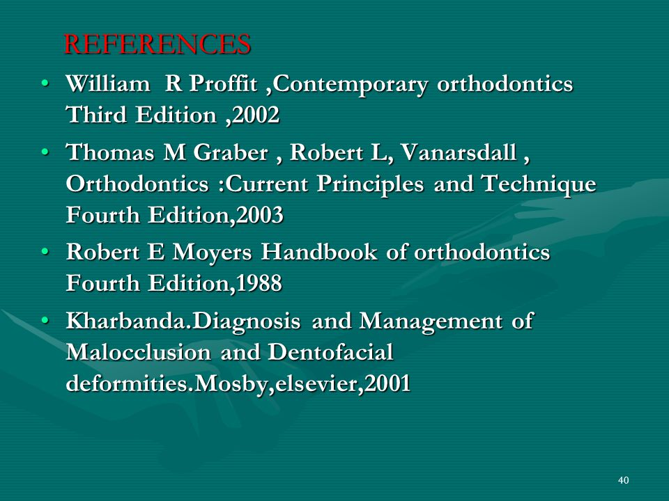 REFERENCES REFERENCES William R Proffit,Contemporary orthodontics Third Edition,2002William R Proffit,Contemporary orthodontics Third Edition,2002 Thomas M Graber, Robert L, Vanarsdall, Orthodontics :Current Principles and Technique Fourth Edition,2003Thomas M Graber, Robert L, Vanarsdall, Orthodontics :Current Principles and Technique Fourth Edition,2003 Robert E Moyers Handbook of orthodontics Fourth Edition,1988Robert E Moyers Handbook of orthodontics Fourth Edition,1988 Kharbanda.Diagnosis and Management of Malocclusion and Dentofacial deformities.Mosby,elsevier,2001Kharbanda.Diagnosis and Management of Malocclusion and Dentofacial deformities.Mosby,elsevier,2001 40