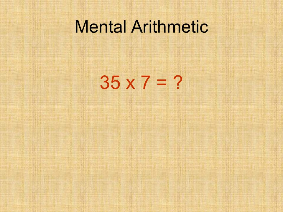 Mental Arithmetic 35 x 7 = 245 How did you work it out?